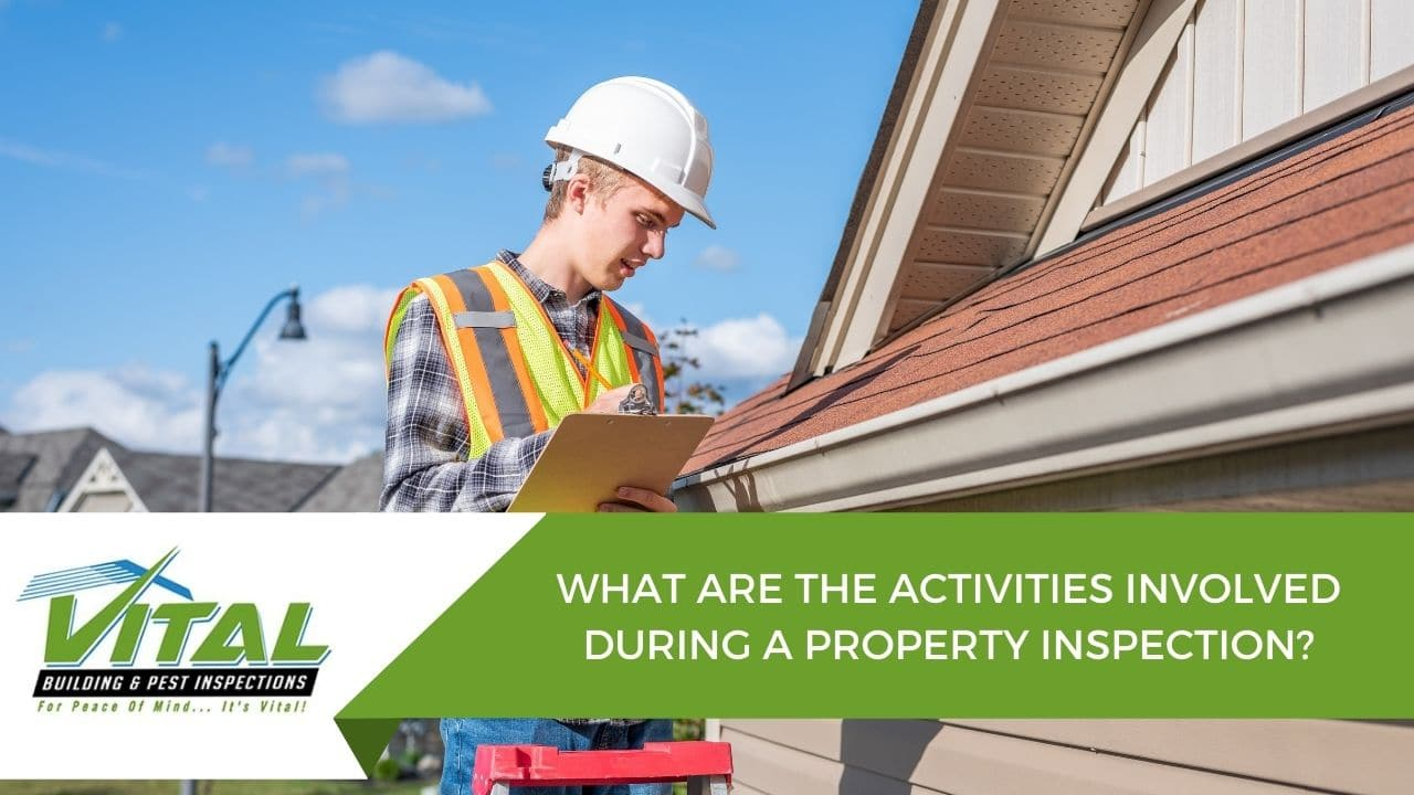 WHAT ARE THE ACTIVITIES INVOLVED DURING A PROPERTY INSPECTION?